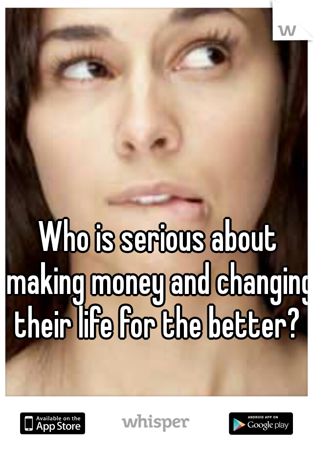 Who is serious about making money and changing their life for the better?