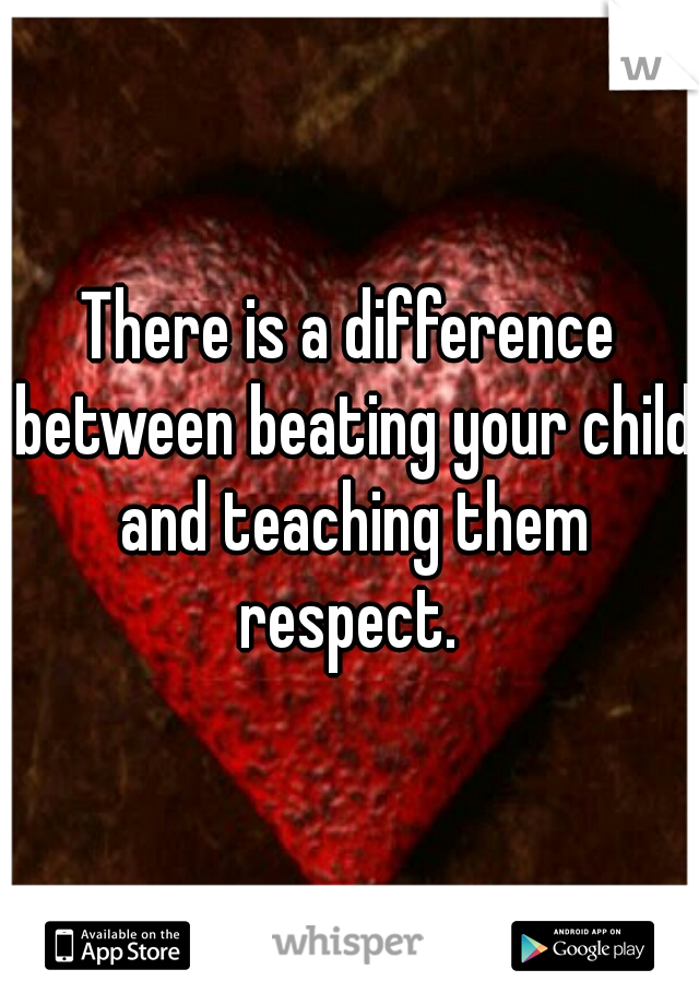 There is a difference between beating your child and teaching them respect.