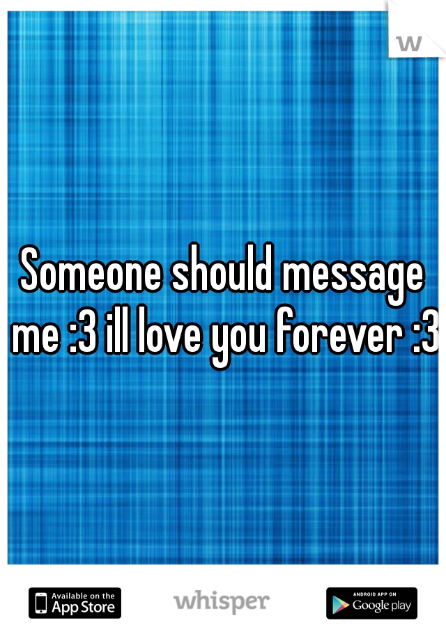 Someone should message me :3 ill love you forever :3