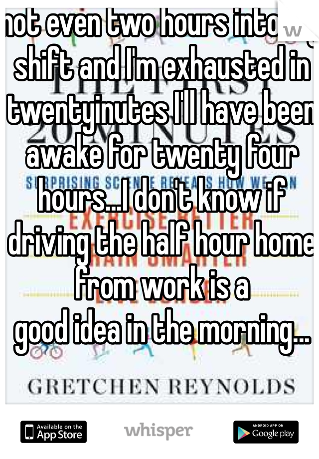 not even two hours into my shift and I'm exhausted in twentyinutes I'll have been awake for twenty four hours...I don't know if driving the half hour home from work is a good idea in the morning...