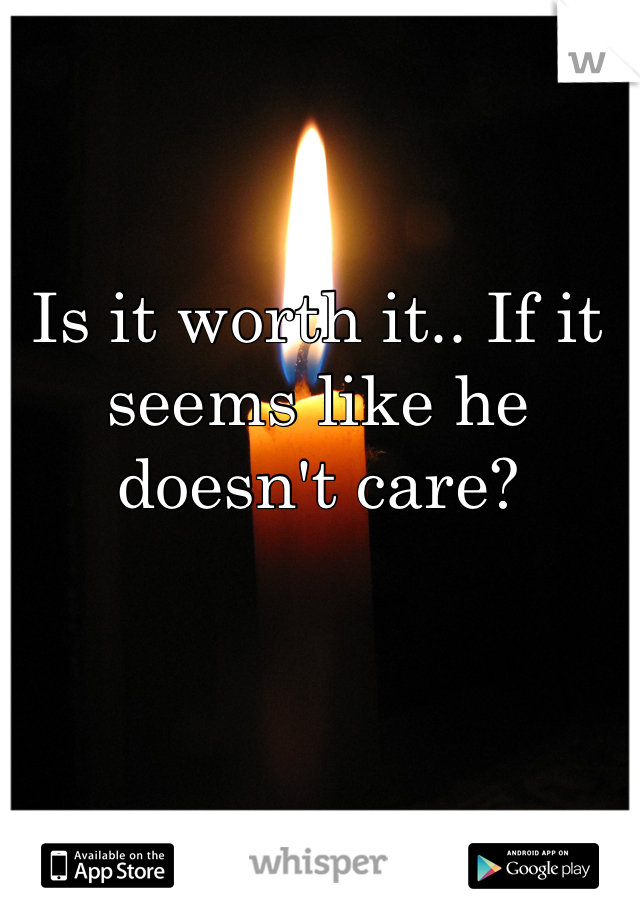 Is it worth it.. If it seems like he doesn't care?