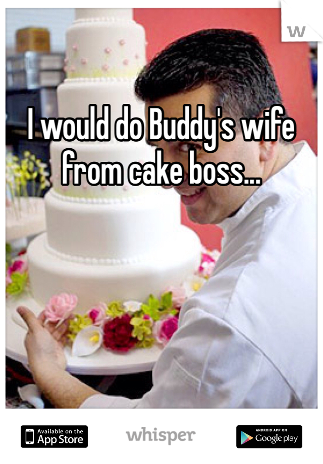 I would do Buddy's wife from cake boss...
