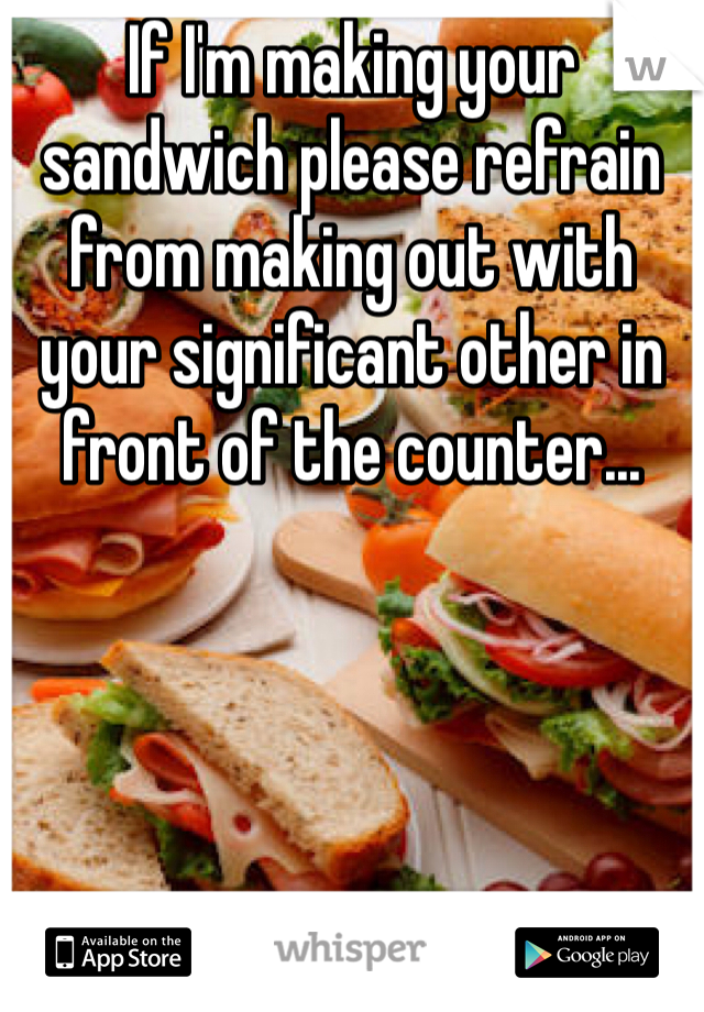 If I'm making your sandwich please refrain from making out with your significant other in front of the counter...