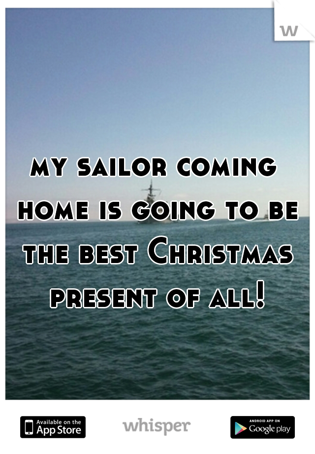 my sailor coming home is going to be the best Christmas present of all!