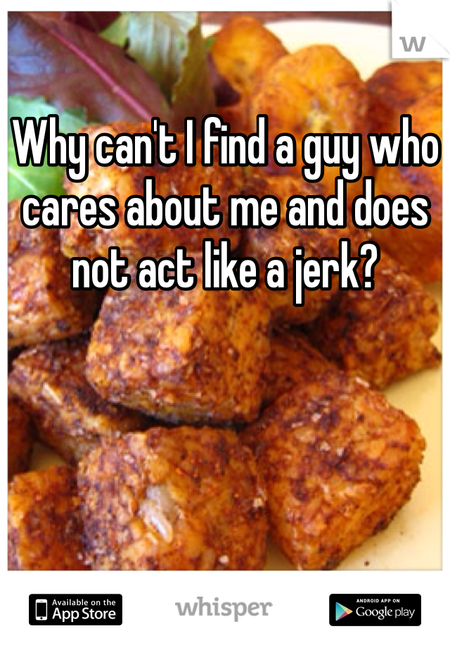 Why can't I find a guy who cares about me and does not act like a jerk?