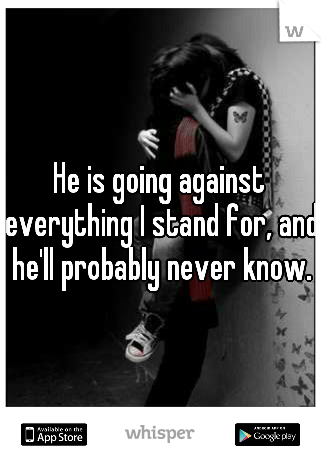 He is going against everything I stand for, and he'll probably never know.