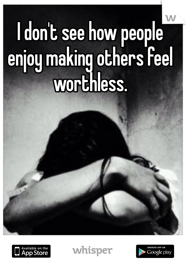 I don't see how people enjoy making others feel worthless.