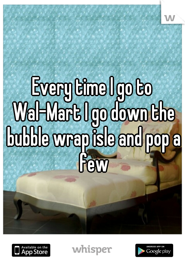 Every time I go to Wal-Mart I go down the bubble wrap isle and pop a few