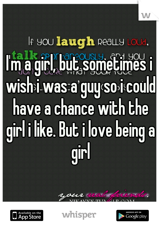 I'm a girl, but sometimes i wish i was a guy so i could have a chance with the girl i like. But i love being a girl