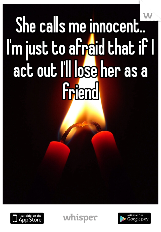 She calls me innocent.. I'm just to afraid that if I act out I'll lose her as a friend
