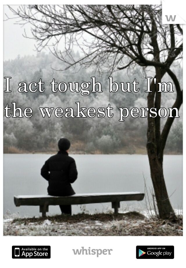 I act tough but I'm the weakest person