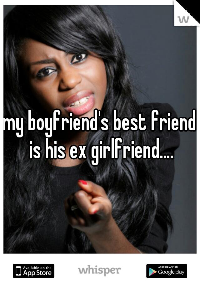 my boyfriend's best friend is his ex girlfriend....