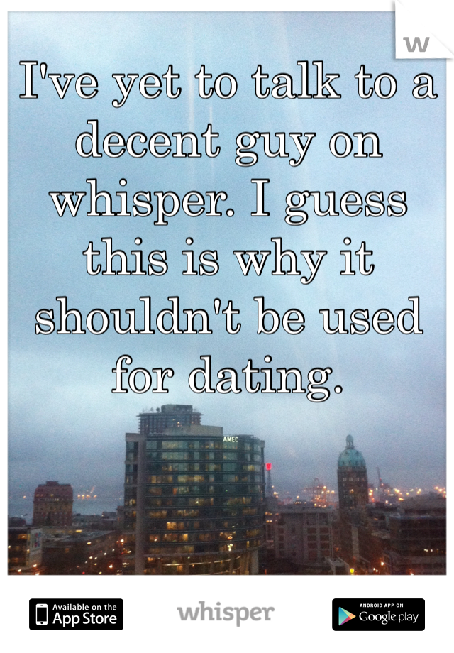 I've yet to talk to a decent guy on whisper. I guess this is why it shouldn't be used for dating.