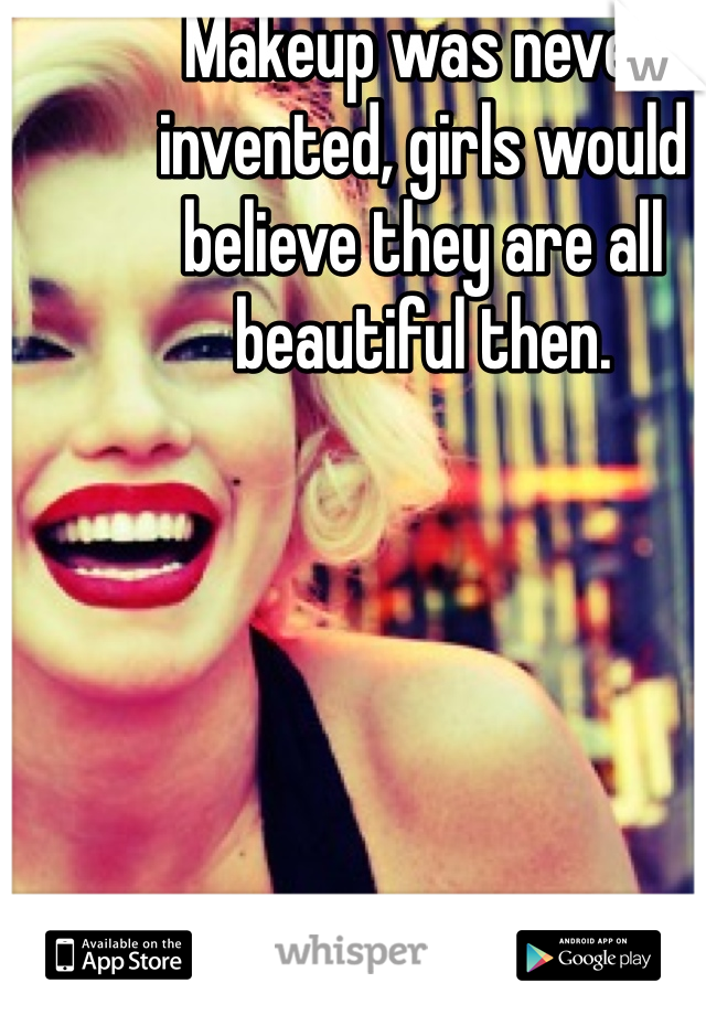 Makeup was never invented, girls would believe they are all beautiful then.