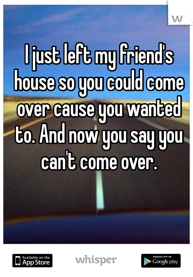 I just left my friend's house so you could come over cause you wanted to. And now you say you can't come over.