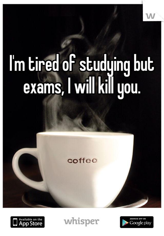 I'm tired of studying but exams, I will kill you.