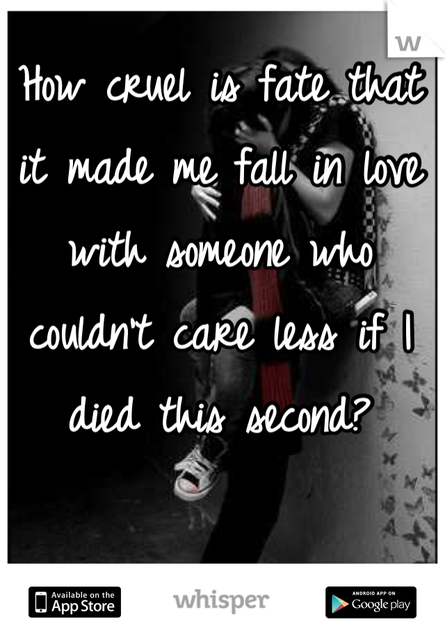 How cruel is fate that it made me fall in love with someone who couldn't care less if I died this second?