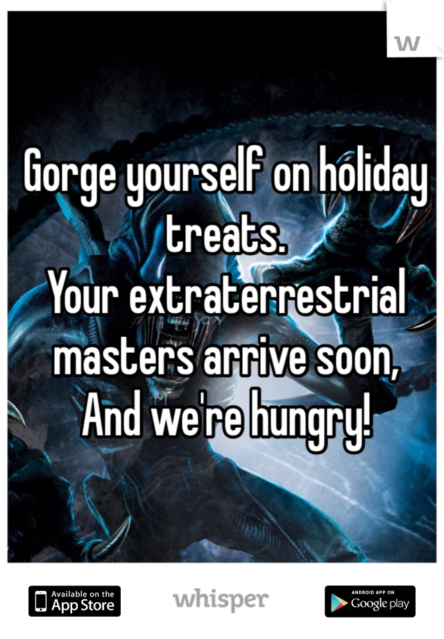 Gorge yourself on holiday treats. Your extraterrestrial masters arrive soon, And we're hungry!