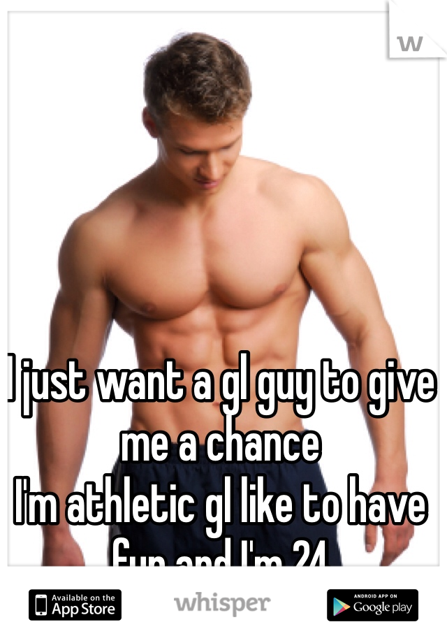 I just want a gl guy to give me a chance  I'm athletic gl like to have fun and I'm 24