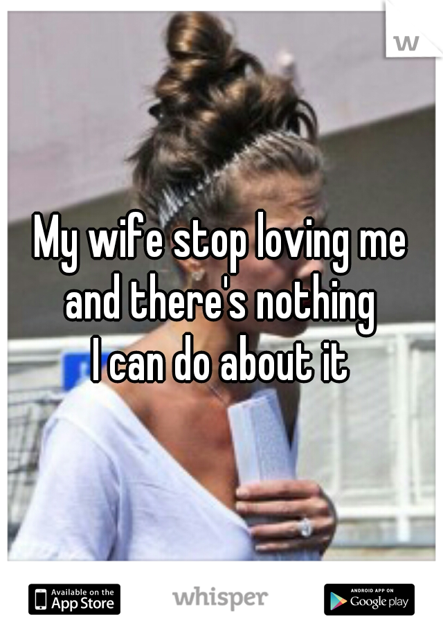 My wife stop loving me  and there's nothing  I can do about it