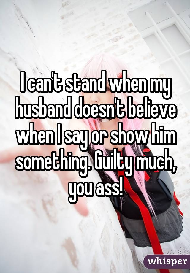 I can't stand when my husband doesn't believe when I say or show him something. Guilty much, you ass!