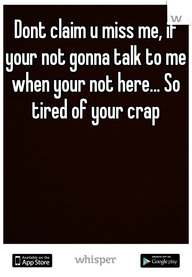 Dont claim u miss me, if your not gonna talk to me when your not here... So tired of your crap