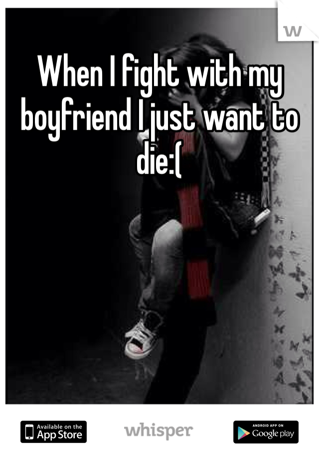When I fight with my boyfriend I just want to die:(