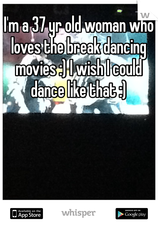 I'm a 37 yr old woman who loves the break dancing movies :) I wish I could dance like that :)