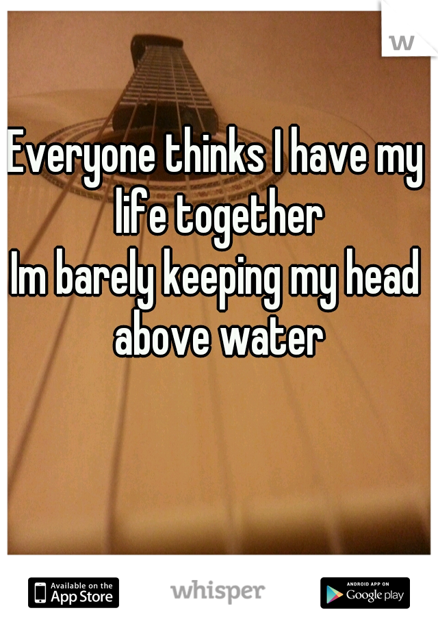 Everyone thinks I have my life together Im barely keeping my head above water