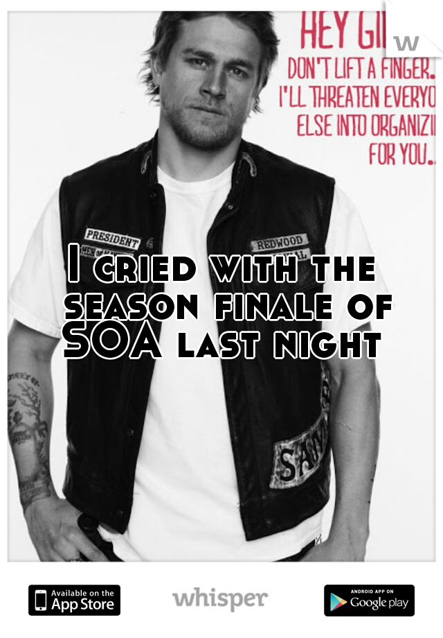 I cried with the season finale of SOA last night