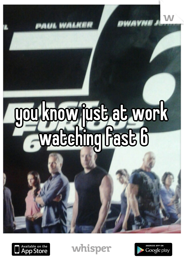 you know just at work watching fast 6
