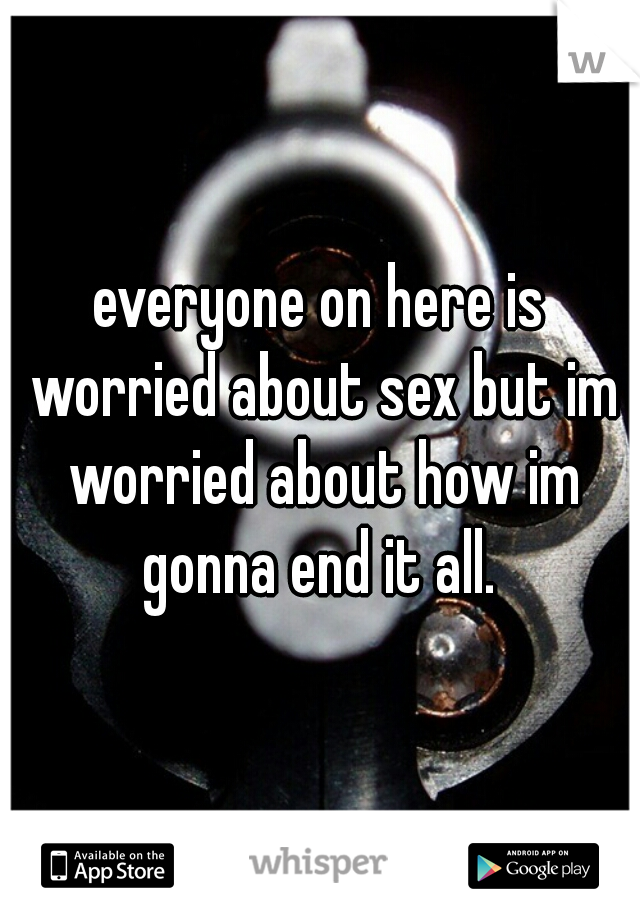everyone on here is worried about sex but im worried about how im gonna end it all.