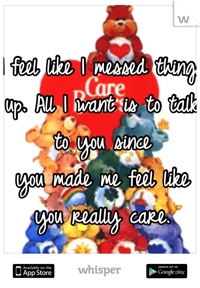 I feel like I messed things up. All I want is to talk to you since  you made me feel like you really care.