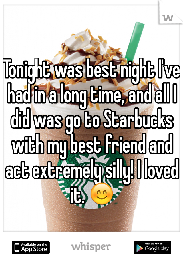 Tonight was best night I've had in a long time, and all I did was go to Starbucks with my best friend and act extremely silly! I loved it. 😊