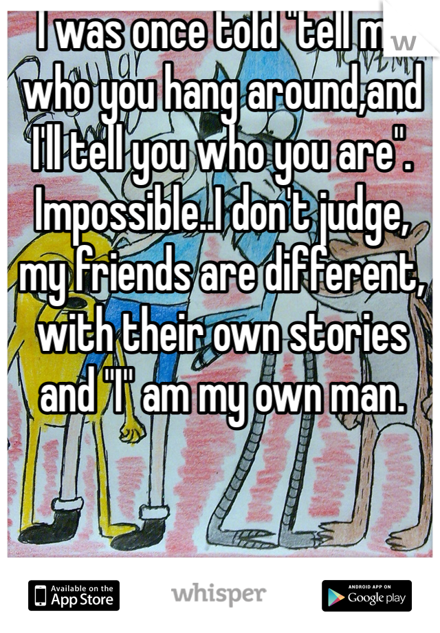 "I was once told ""tell me who you hang around,and I'll tell you who you are"". Impossible..I don't judge, my friends are different, with their own stories and ""I"" am my own man."