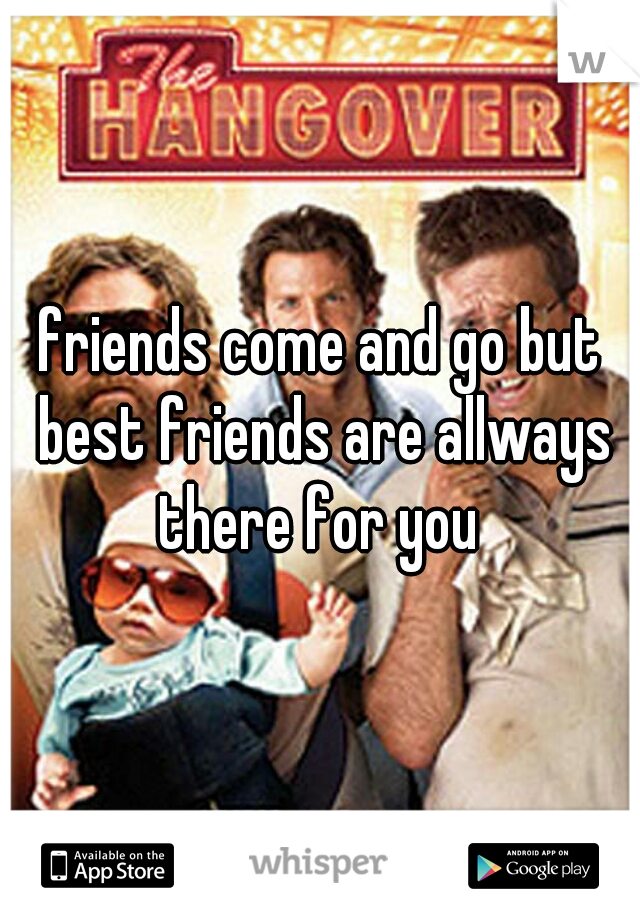 friends come and go but best friends are allways there for you