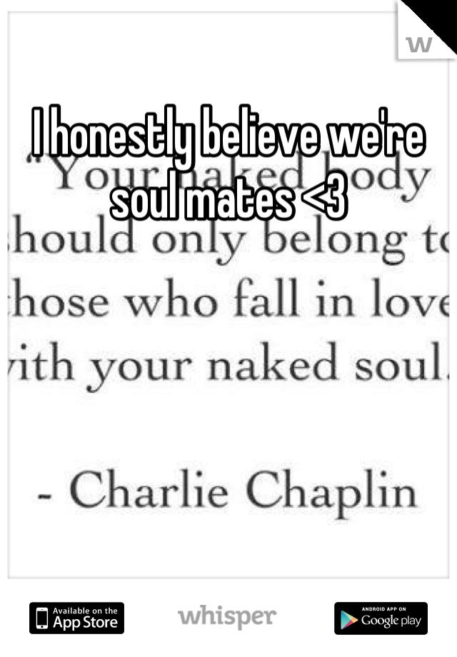 I honestly believe we're soul mates <3