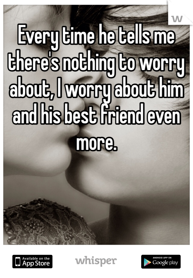Every time he tells me there's nothing to worry about, I worry about him and his best friend even more.