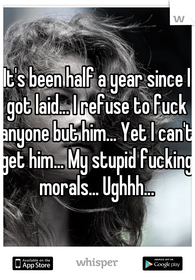 It's been half a year since I got laid... I refuse to fuck anyone but him... Yet I can't get him... My stupid fucking morals... Ughhh...