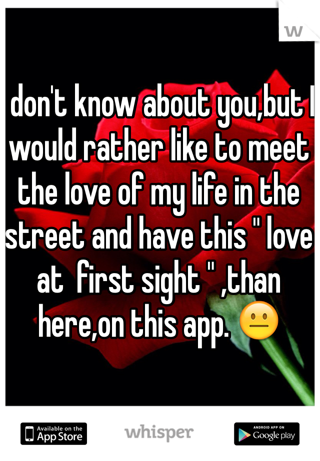 """I don't know about you,but I would rather like to meet the love of my life in the street and have this """" love at  first sight """" ,than here,on this app. 😐"""