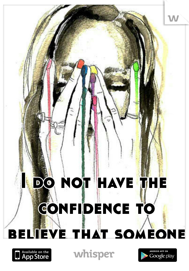 I do not have the confidence to believe that someone may like me.