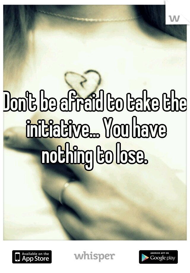 Don't be afraid to take the initiative... You have nothing to lose.