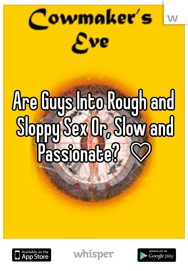Are Guys Into Rough and Sloppy Sex Or, Slow and Passionate?  ♡