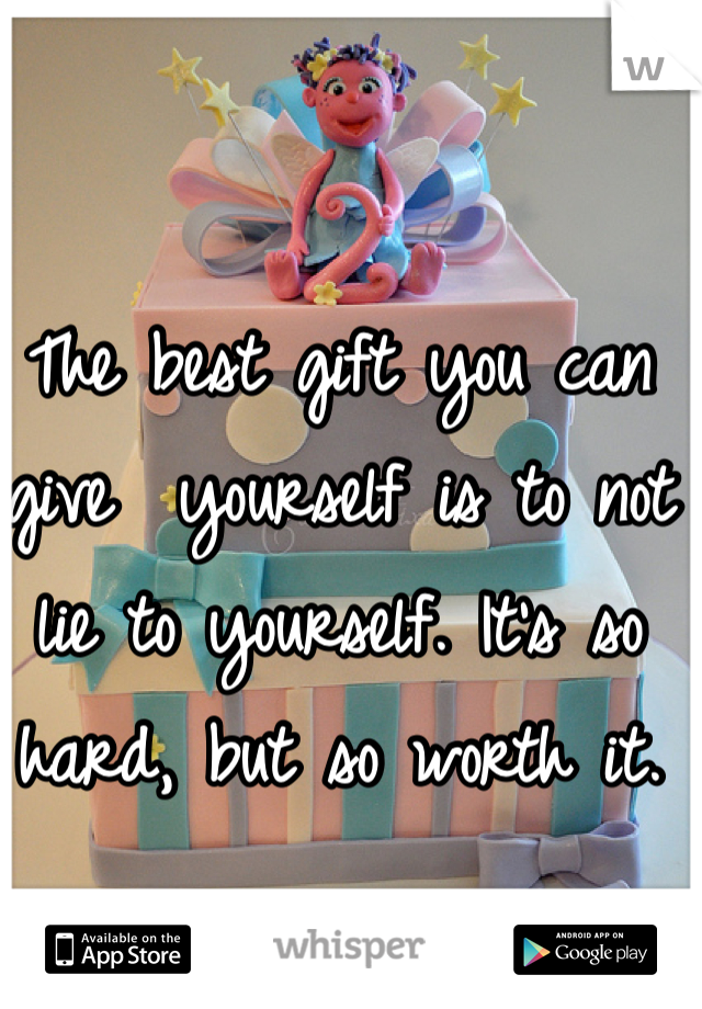 The best gift you can give  yourself is to not lie to yourself. It's so hard, but so worth it.
