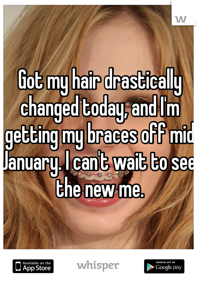 Got my hair drastically changed today, and I'm getting my braces off mid January. I can't wait to see the new me.