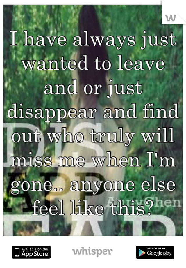 I have always just wanted to leave and or just disappear and find out who truly will miss me when I'm gone.. anyone else feel like this?