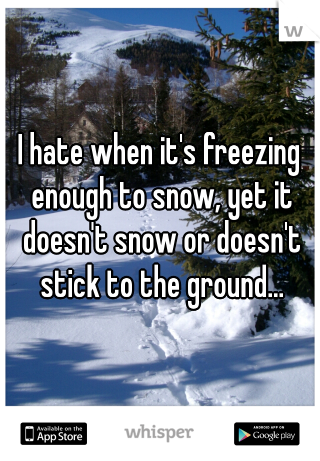 I hate when it's freezing enough to snow, yet it doesn't snow or doesn't stick to the ground...