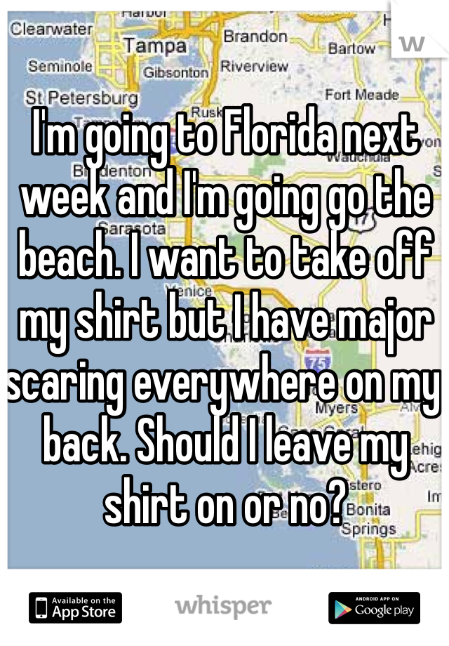 I'm going to Florida next week and I'm going go the beach. I want to take off my shirt but I have major scaring everywhere on my back. Should I leave my shirt on or no?