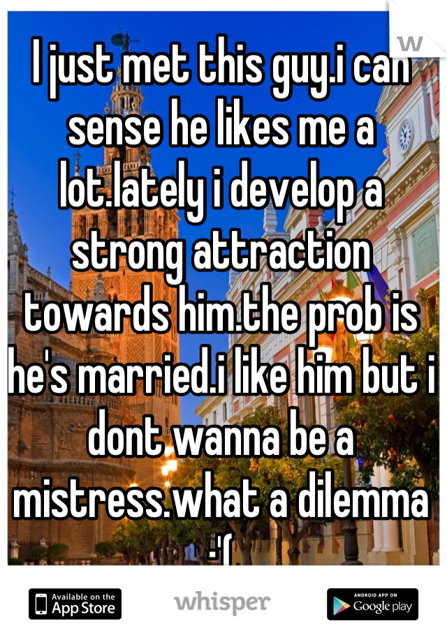 I just met this guy.i can sense he likes me a lot.lately i develop a strong attraction towards him.the prob is he's married.i like him but i dont wanna be a mistress.what a dilemma :'(