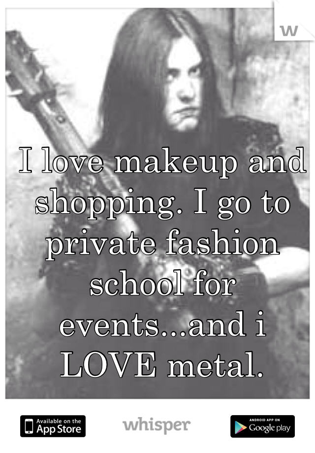 I love makeup and shopping. I go to private fashion school for events...and i LOVE metal.